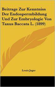 Beitrage Zur Kenntniss Der Endospermbildung Und Zur Embryologie Von Taxus Baccata L. (1899) - Louis Jager