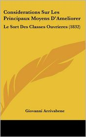 Considerations Sur Les Principaux Moyens D'Ameliorer: Le Sort Des Classes Ouvrieres (1832)