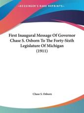 First Inaugural Message of Governor Chase S. Osborn to the Forty-Sixth Legislature of Michigan (1911) - Author Chase S Osborn (author)