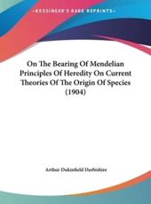 On the Bearing of Mendelian Principles of Heredity on Current Theories of the Origin of Species (1904) - Arthur Dukinfield Darbishire (author)
