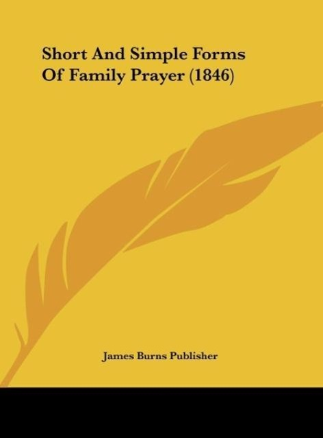 Short And Simple Forms Of Family Prayer (1846) als Buch von James Burns Publisher - Kessinger Publishing, LLC