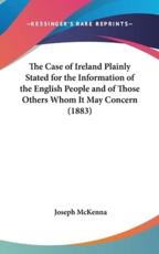 The Case of Ireland Plainly Stated for the Information of the English People and of Those Others Whom It May Concern (1883) - Joseph McKenna