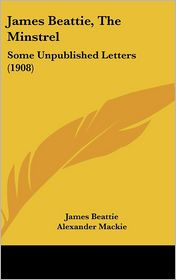 James Beattie, The Minstrel: Some Unpublished Letters (1908) - James Beattie, Alexander Mackie (Editor)