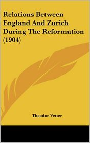 Relations Between England And Zurich During The Reformation (1904) - Theodor Vetter