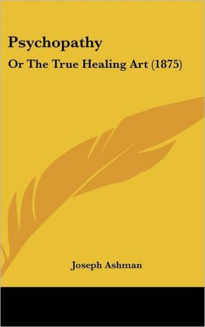 Psychopathy: Or the True Healing Art (1875) - Joseph Ashman