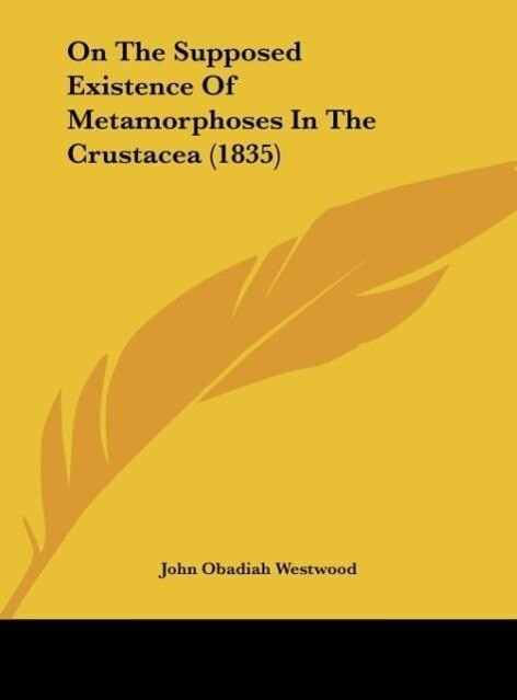 On The Supposed Existence Of Metamorphoses In The Crustacea (1835) als Buch von John Obadiah Westwood - Kessinger Publishing, LLC