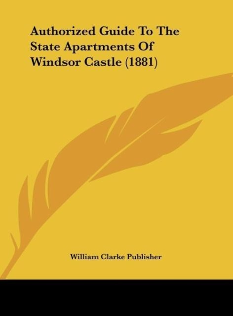 Authorized Guide To The State Apartments Of Windsor Castle (1881) als Buch von William Clarke Publisher - Kessinger Publishing, LLC