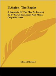 L'Aiglon, The Eaglet: A Synopsis Of The Play As Present By By Sarah Bernhardt And Mons. Coquelin (1900) - Edmond Rostand