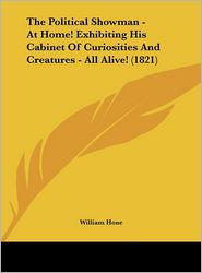 The Political Showman - At Home! Exhibiting His Cabinet of Curiosities and Creatures - All Alive! (1821) - William Hone