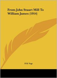 From John Stuart Mill To William James (1914) - P. B. Vogt