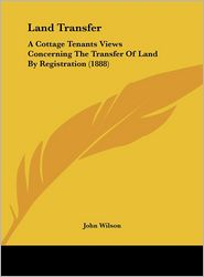 Land Transfer: A Cottage Tenants Views Concerning The Transfer Of Land By Registration (1888) - John Wilson