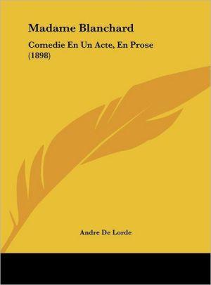 Madame Blanchard: Comedie En Un Acte, En Prose (1898) - Andre De Lorde