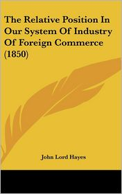 The Relative Position in Our System of Industry of Foreign Commerce (1850) - John Lord Hayes