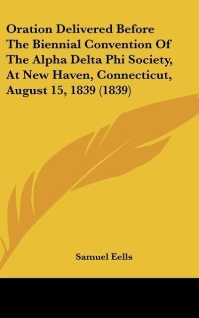 Oration Delivered Before The Biennial Convention Of The Alpha Delta Phi Society, At New Haven, Connecticut, August 15, 1839 (1839) als Buch von Sa... - Samuel Eells