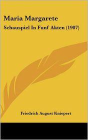 Maria Margarete: Schauspiel In Funf Akten (1907) - Friedrich August Kniepert