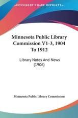 Minnesota Public Library Commission V1-3, 1904 to 1912 - Minnesota Public Library Commission (author), Minnesota Public Library Commission (author)