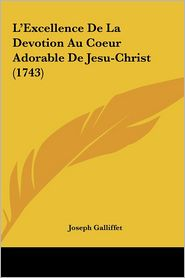 L'Excellence De La Devotion Au Coeur Adorable De Jesu-Christ (1743) - Joseph Galliffet