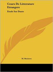 Cours De Litterature Etrangere: Etude Sur Dante: Discours D'Ouverture, 5 Decembre 1864 (1865) - M. Mezieres