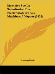 Memoire Sur La Substitution Des Electromoteurs Aux Machines A Vapeur (1852) - Emmanuel Liais