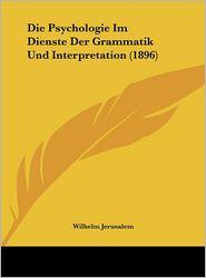 Die Psychologie Im Dienste Der Grammatik Und Interpretation (1896) - Wilhelm Jerusalem