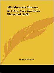 Alla Memoria Adorata Del Dott. Cav. Gualtiero Bianchetti (1908) - Ostiglia Publisher
