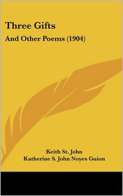 Three Gifts: And Other Poems (1904) - Keith St. John, Katherine S. John Noyes Guion