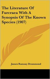 The Literature Of Furcraea With A Synopsis Of The Known Species (1907) - James Ramsay Drummond
