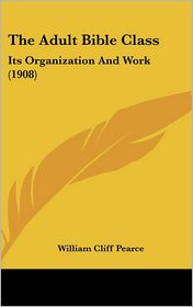 The Adult Bible Class: Its Organization and Work (1908)