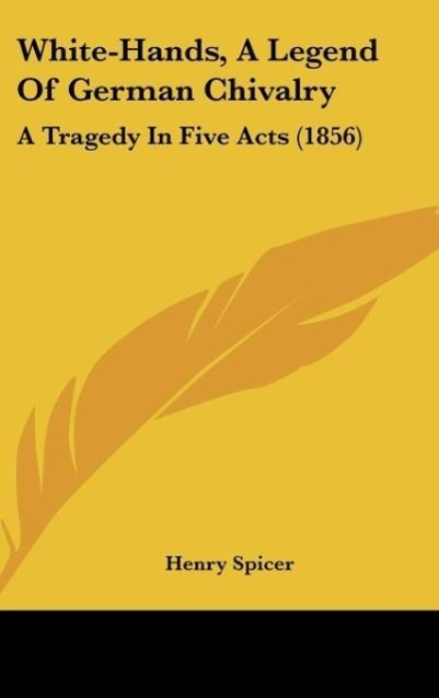 White-Hands, a Legend of German Chivalry: A Tragedy in Five Acts (1856)