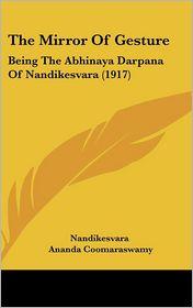 The Mirror Of Gesture: Being The Abhinaya Darpana Of Nandikesvara (1917) - Nandikesvara, Ananda Coomaraswamy (Translator), Gopala Kristnayya Duggirala (Translator)