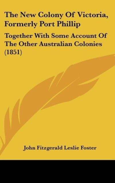 The New Colony Of Victoria, Formerly Port Phillip als Buch von John Fitzgerald Leslie Foster - Kessinger Publishing, LLC