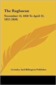 The Rugbaean: November 14, 1850 to April 22, 1852 (1850) - And B Crossley and Billington Publisher