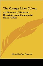 The Orange River Colony: An Illustrated, Historical, Descriptive And Commercial Review (1905) - Macmillan And Ferguson