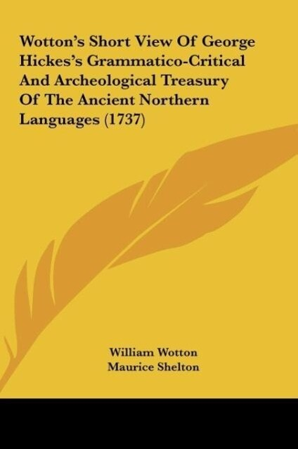 Wotton´s Short View Of George Hickes´s Grammatico-Critical And Archeological Treasury Of The Ancient Northern Languages (1737) als Buch von Willia... - William Wotton