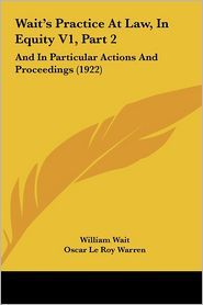 Wait's Practice At Law, In Equity V1, Part 2: And In Particular Actions And Proceedings (1922) - William Wait, Oscar Le Roy Warren
