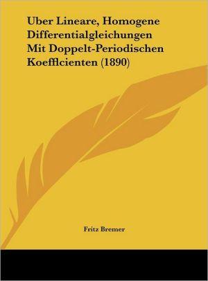 Uber Lineare, Homogene Differentialgleichungen Mit Doppelt-Periodischen Koefflcienten (1890) - Fritz Bremer