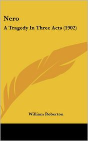 Nero: A Tragedy in Three Acts (1902) - William Roberton