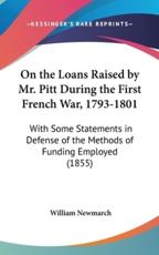 On the Loans Raised by Mr. Pitt During the First French War, 1793-1801 - William Newmarch