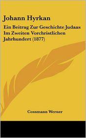 Johann Hyrkan: Ein Beitrag Zur Geschichte Judaas Im Zweiten Vorchristlichen Jahrhundert (1877) - Cossmann Werner