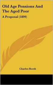 Old Age Pensions And The Aged Poor: A Proposal (1899) - Charles Booth