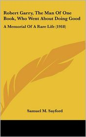 Robert Garry, The Man Of One Book, Who Went About Doing Good: A Memorial Of A Rare Life (1918) - Samuel M. Sayford