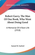Robert Garry, the Man of One Book, Who Went About Doing Good - Samuel M Sayford (author)