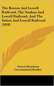 The Boston And Lowell Railroad, The Nashua And Lowell Railroad, And The Salem And Lowell Railroad (1918) - Francis Boardman Crowninshield Bradlee