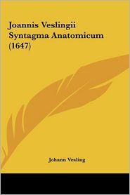 Joannis Veslingii Syntagma Anatomicum (1647) - Johann Vesling