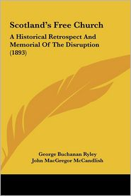 Scotland's Free Church: A Historical Retrospect And Memorial Of The Disruption (1893) - George Buchanan Ryley, John MacGregor McCandlish