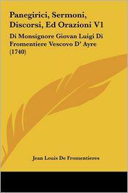 Panegirici, Sermoni, Discorsi, Ed Orazioni V1: Di Monsignore Giovan Luigi Di Fromentiere Vescovo D' Ayre (1740)