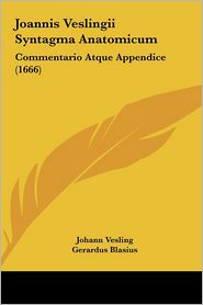 Joannis Veslingii Syntagma Anatomicum: Commentario Atque Appendice (1666) - Johann Vesling, Gerardus Blasius