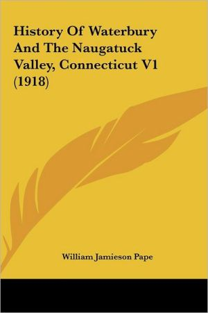 History Of Waterbury And The Naugatuck Valley, Connecticut V1 (1918) - William Jamieson Pape