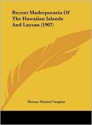 Recent Madreporaria Of The Hawaiian Islands And Laysan (1907) - Thomas Wayland Vaughan