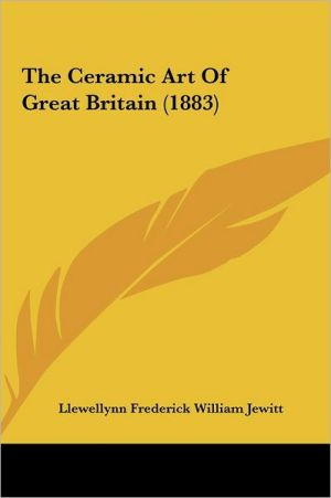 The Ceramic Art of Great Britain (1883) - Llewellynn Frederick William Jewitt